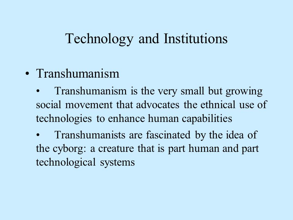 Technology and Institutions Transhumanism Transhumanism is the very small but growing social movement that advocates the ethnical use of technologies