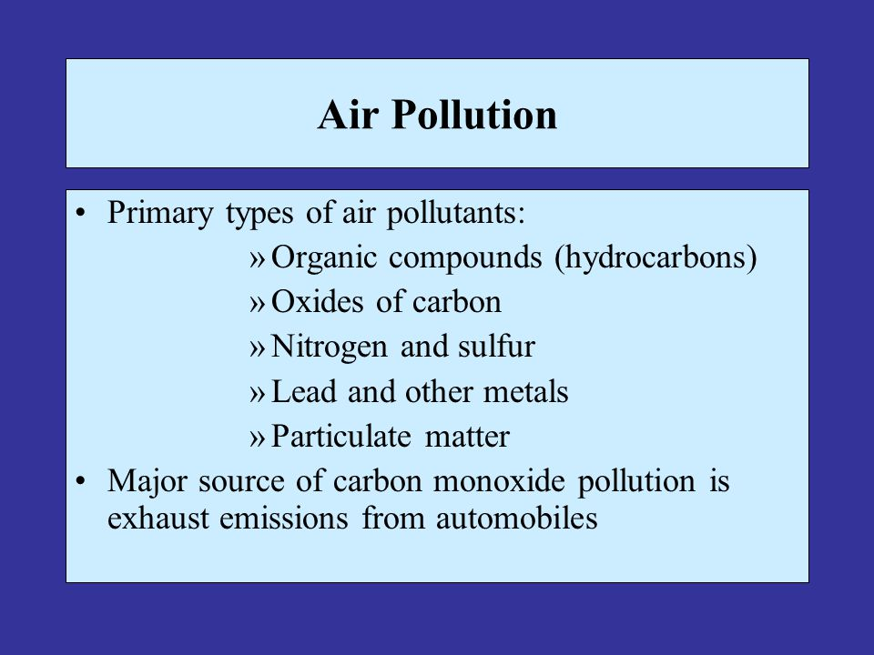 Air Pollution Primary types of air pollutants: »Organic compounds (hydrocarbons) »Oxides of carbon »Nitrogen and sulfur »Lead and other metals »Partic