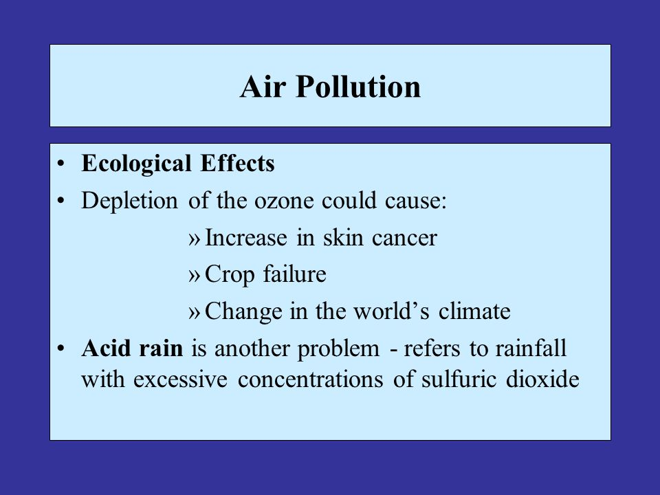 Air Pollution Ecological Effects Depletion of the ozone could cause: »Increase in skin cancer »Crop failure »Change in the worlds climate Acid rain is