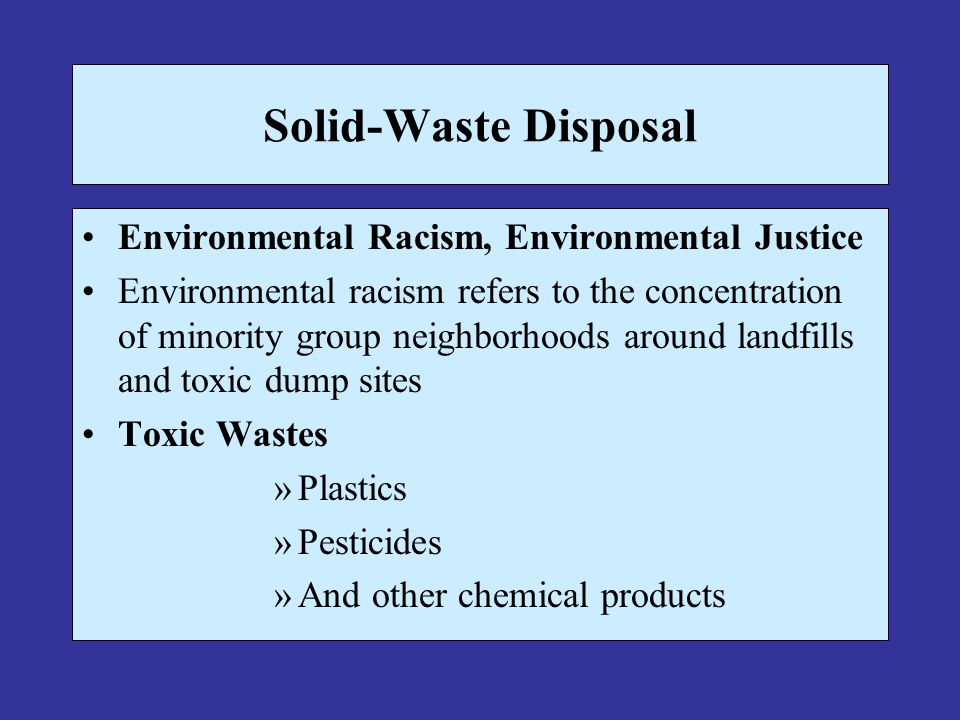 Solid-Waste Disposal Environmental Racism, Environmental Justice Environmental racism refers to the concentration of minority group neighborhoods arou