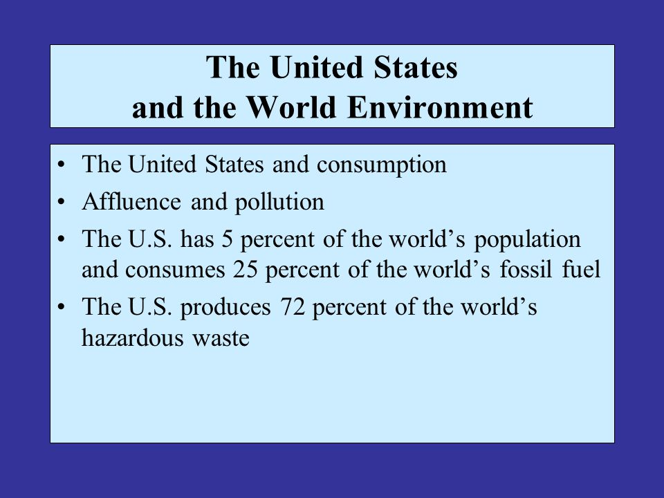 The United States and the World Environment The United States and consumption Affluence and pollution The U.S. has 5 percent of the worlds population