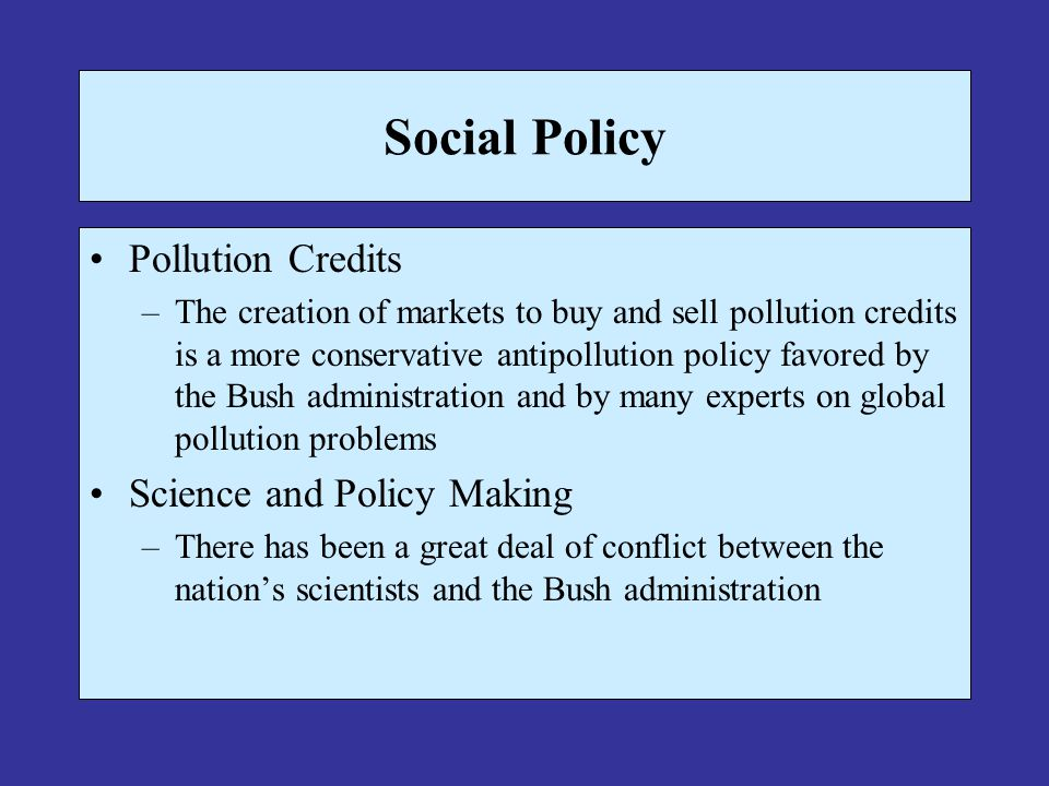 Social Policy Pollution Credits –The creation of markets to buy and sell pollution credits is a more conservative antipollution policy favored by the