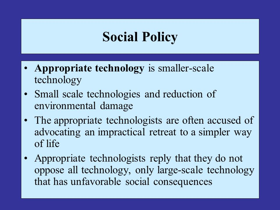 Social Policy Appropriate technology is smaller-scale technology Small scale technologies and reduction of environmental damage The appropriate techno