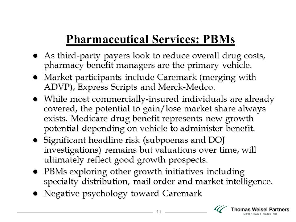 11 Pharmaceutical Services: PBMs l As third-party payers look to reduce overall drug costs, pharmacy benefit managers are the primary vehicle.