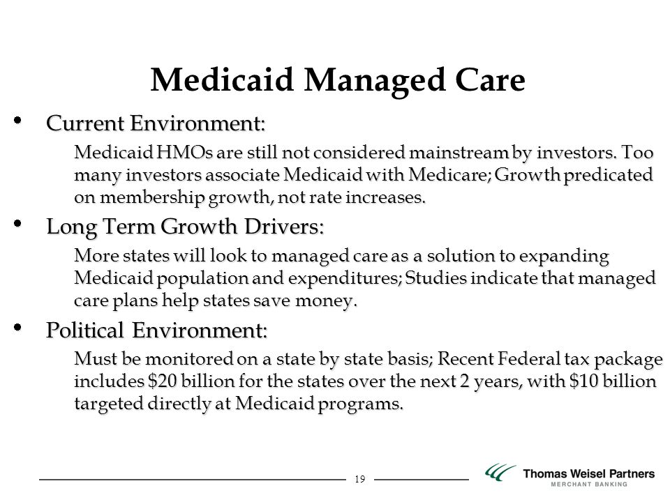19 Current Environment: Current Environment: Medicaid HMOs are still not considered mainstream by investors. Too many investors associate Medicaid wit