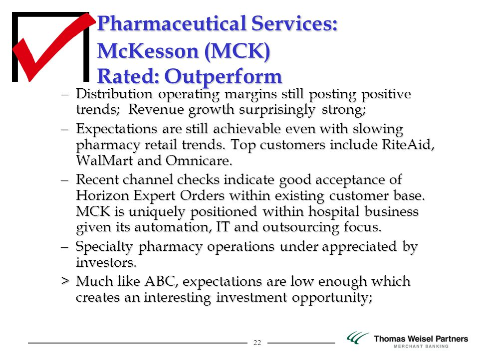 22 Pharmaceutical Services: McKesson (MCK) Rated: Outperform – Distribution operating margins still posting positive trends; Revenue growth surprisingly strong; – Expectations are still achievable even with slowing pharmacy retail trends.