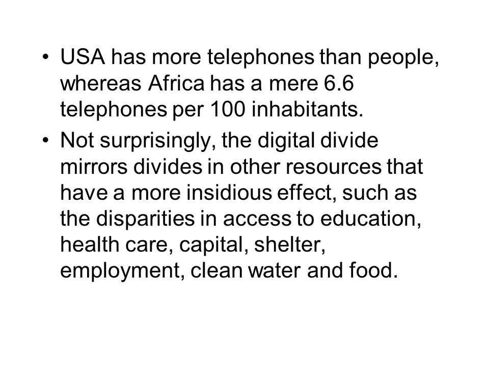 USA has more telephones than people, whereas Africa has a mere 6.6 telephones per 100 inhabitants. Not surprisingly, the digital divide mirrors divide