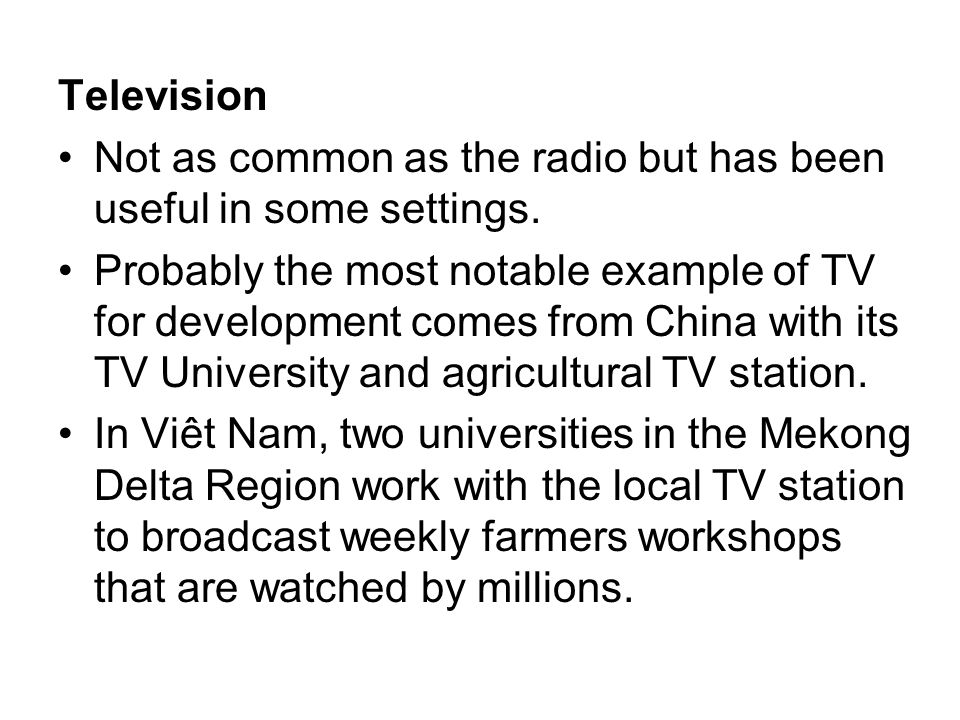Television Not as common as the radio but has been useful in some settings. Probably the most notable example of TV for development comes from China w