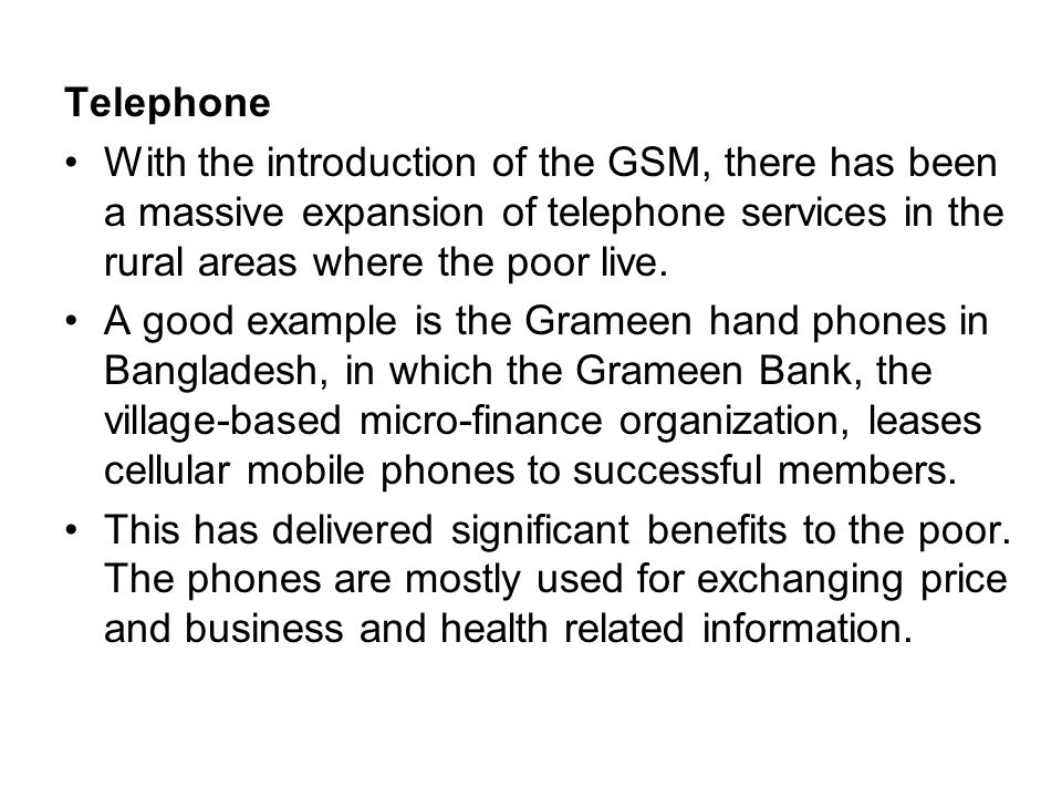 Telephone With the introduction of the GSM, there has been a massive expansion of telephone services in the rural areas where the poor live. A good ex