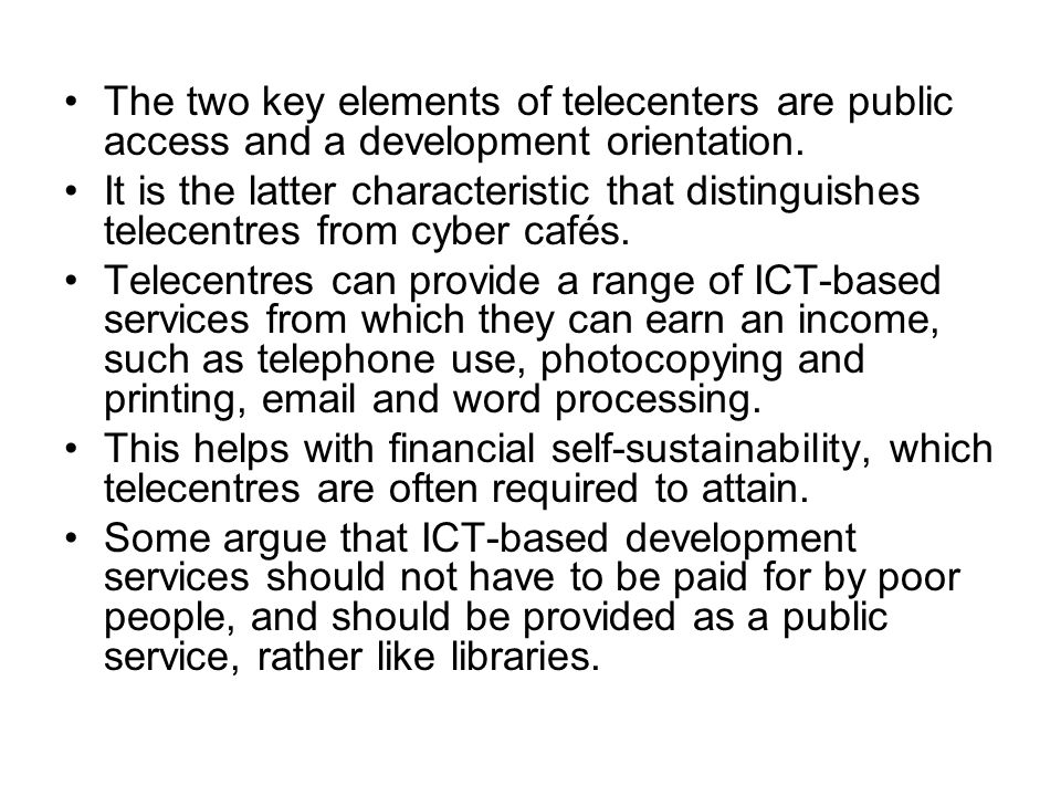 The two key elements of telecenters are public access and a development orientation. It is the latter characteristic that distinguishes telecentres fr
