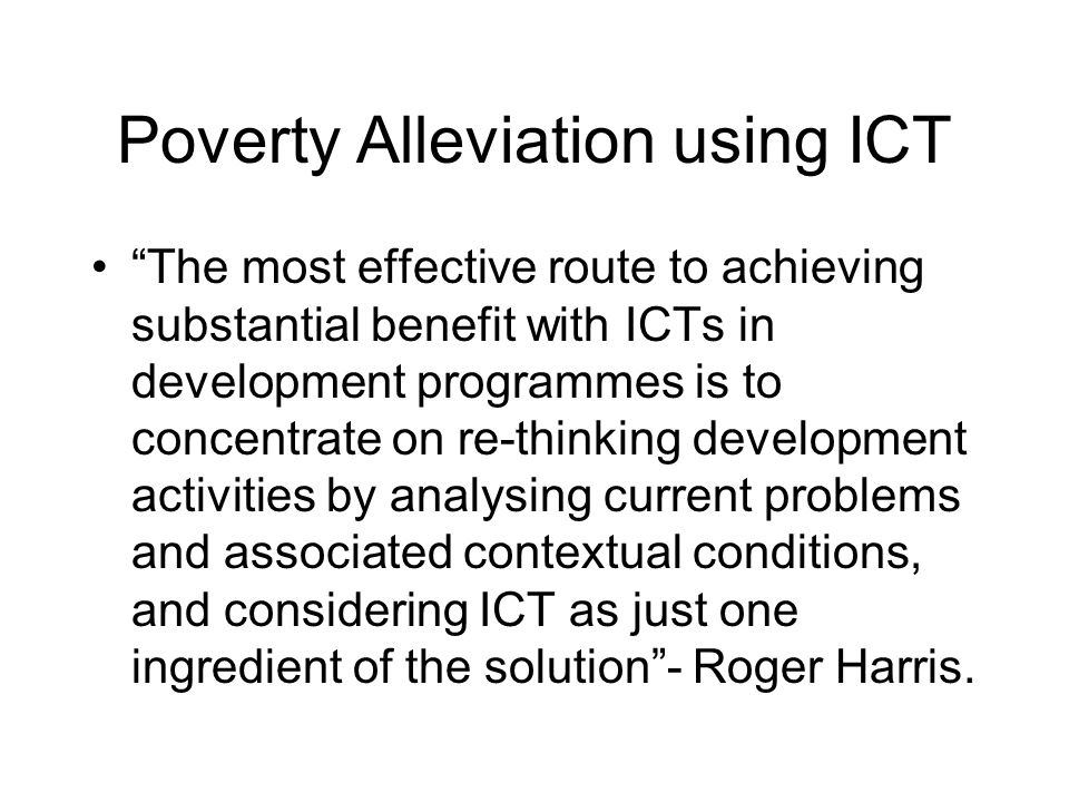 Poverty Alleviation using ICT The most effective route to achieving substantial benefit with ICTs in development programmes is to concentrate on re-th