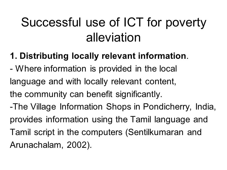 Successful use of ICT for poverty alleviation 1. Distributing locally relevant information. - Where information is provided in the local language and