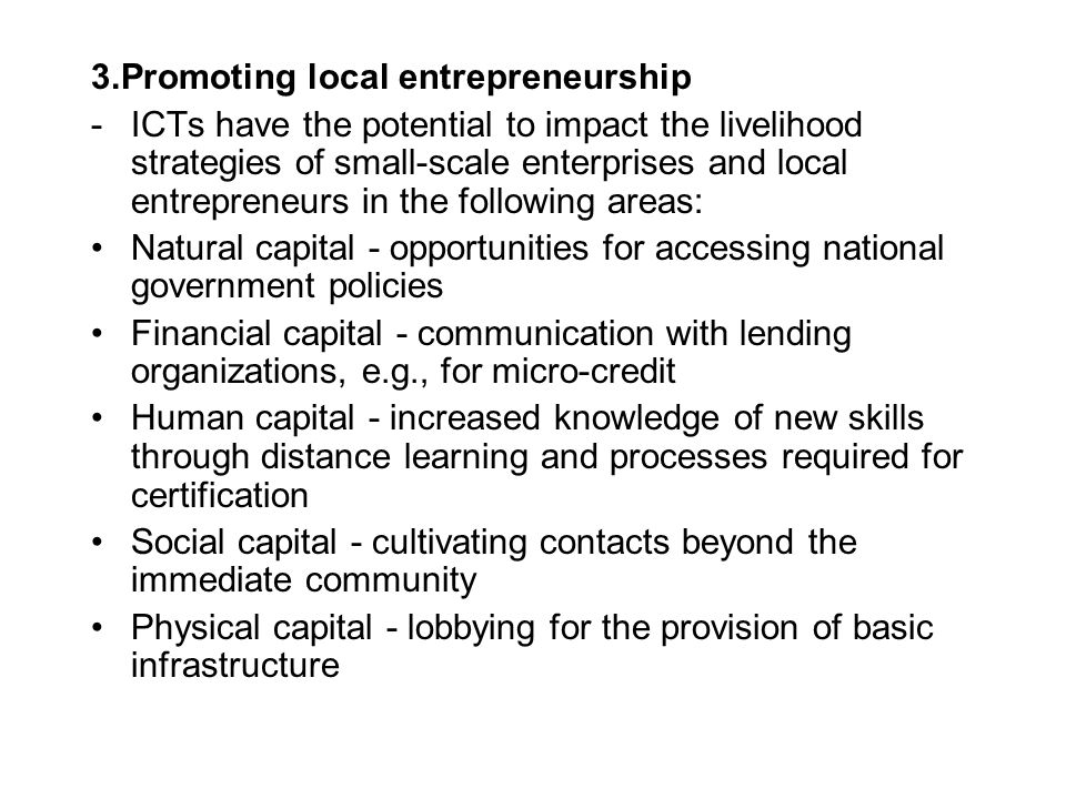 3.Promoting local entrepreneurship -ICTs have the potential to impact the livelihood strategies of small-scale enterprises and local entrepreneurs in