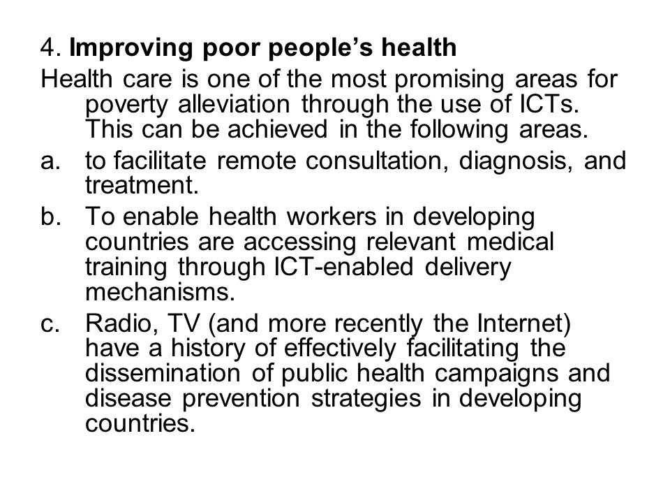 4. Improving poor peoples health Health care is one of the most promising areas for poverty alleviation through the use of ICTs. This can be achieved