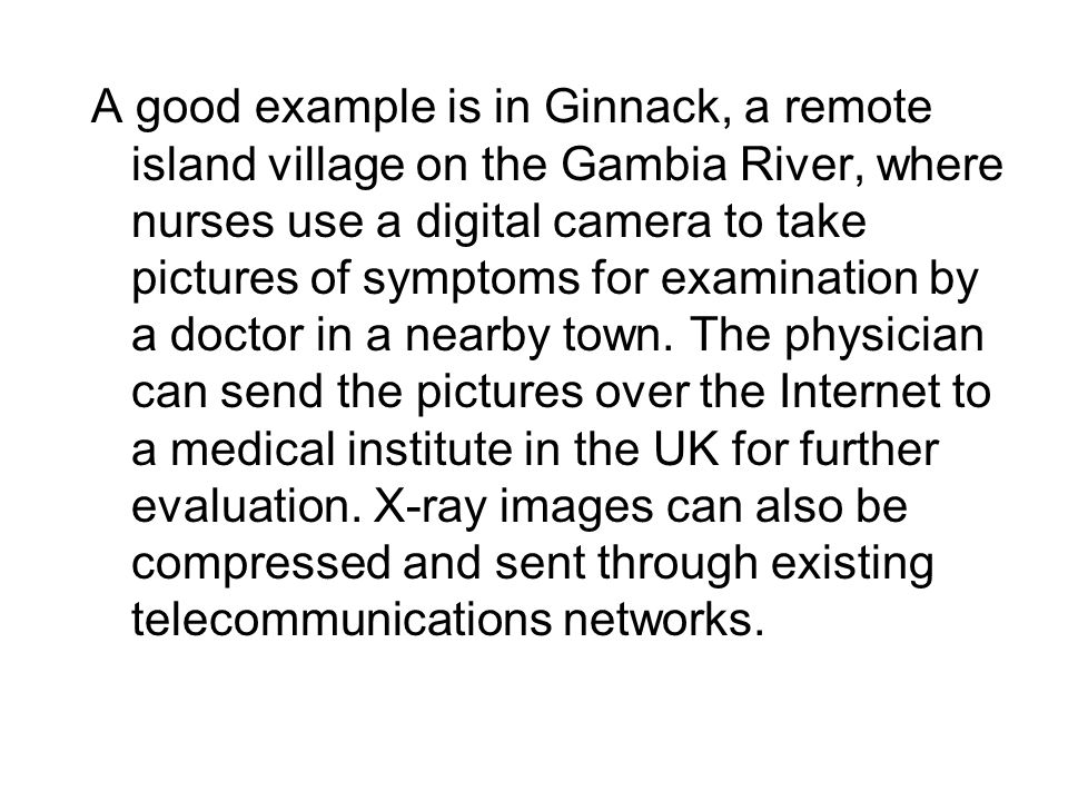 A good example is in Ginnack, a remote island village on the Gambia River, where nurses use a digital camera to take pictures of symptoms for examinat