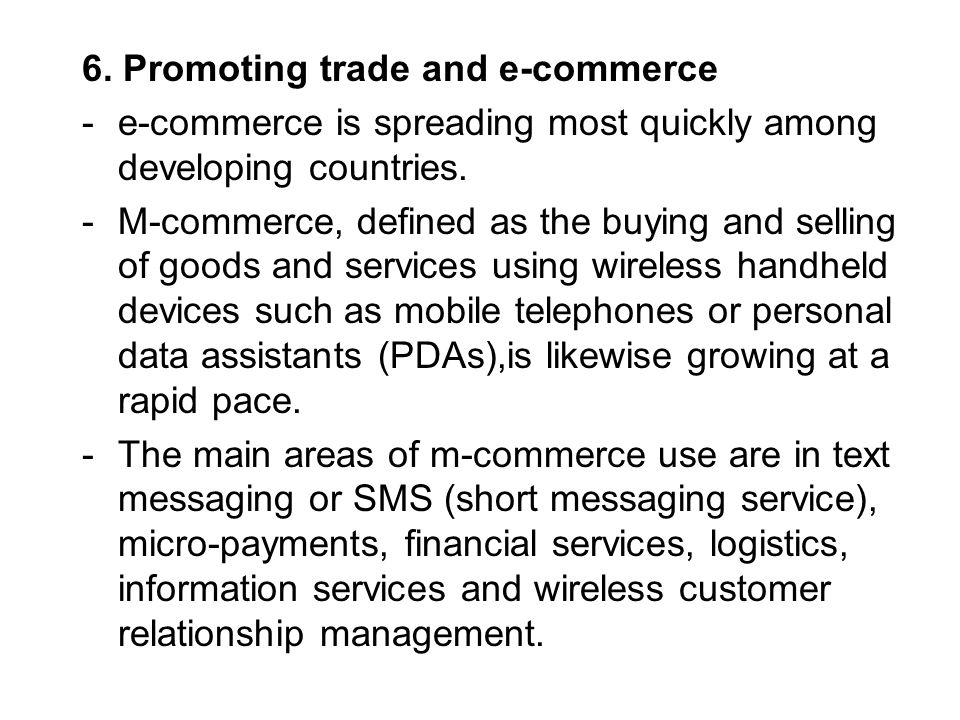 6. Promoting trade and e-commerce -e-commerce is spreading most quickly among developing countries. -M-commerce, defined as the buying and selling of