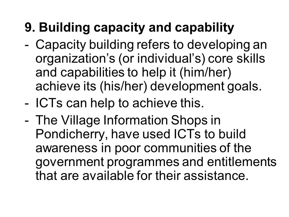 9. Building capacity and capability -Capacity building refers to developing an organizations (or individuals) core skills and capabilities to help it