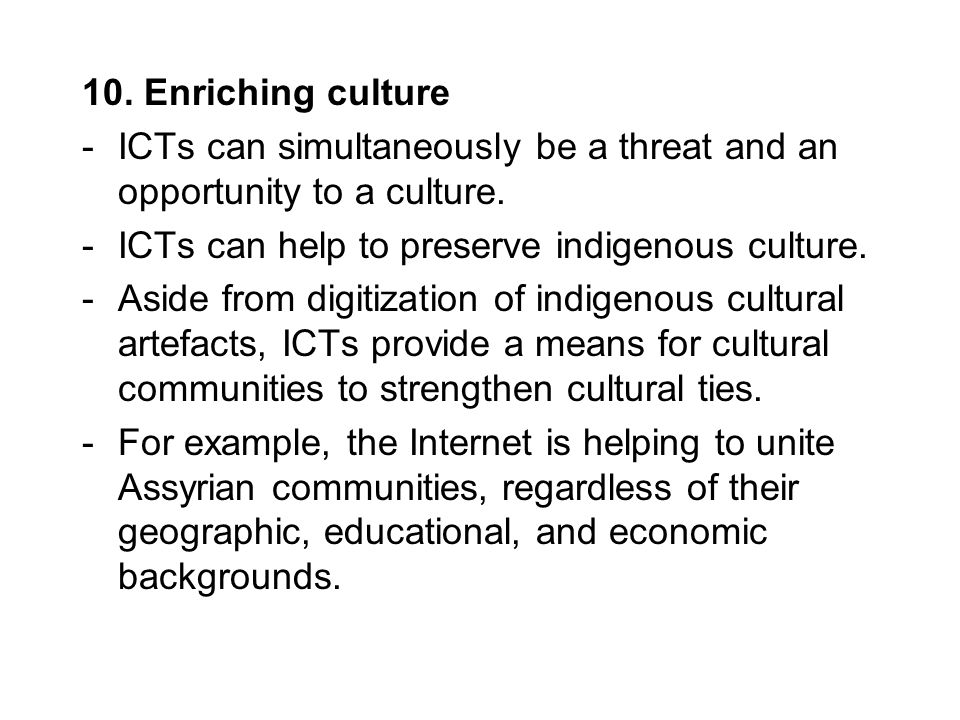 10. Enriching culture -ICTs can simultaneously be a threat and an opportunity to a culture. -ICTs can help to preserve indigenous culture. -Aside from