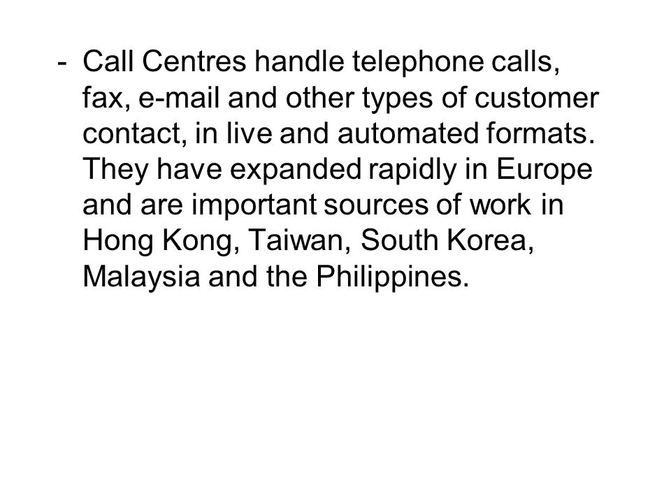 -Call Centres handle telephone calls, fax, e-mail and other types of customer contact, in live and automated formats. They have expanded rapidly in Eu