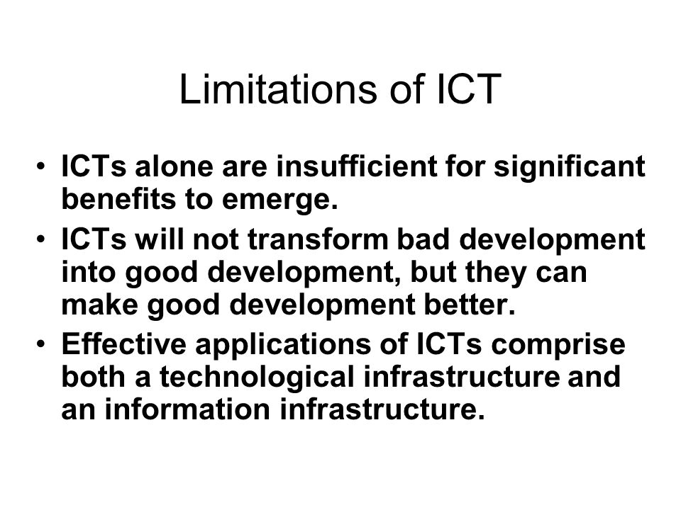 Limitations of ICT ICTs alone are insufficient for significant benefits to emerge. ICTs will not transform bad development into good development, but