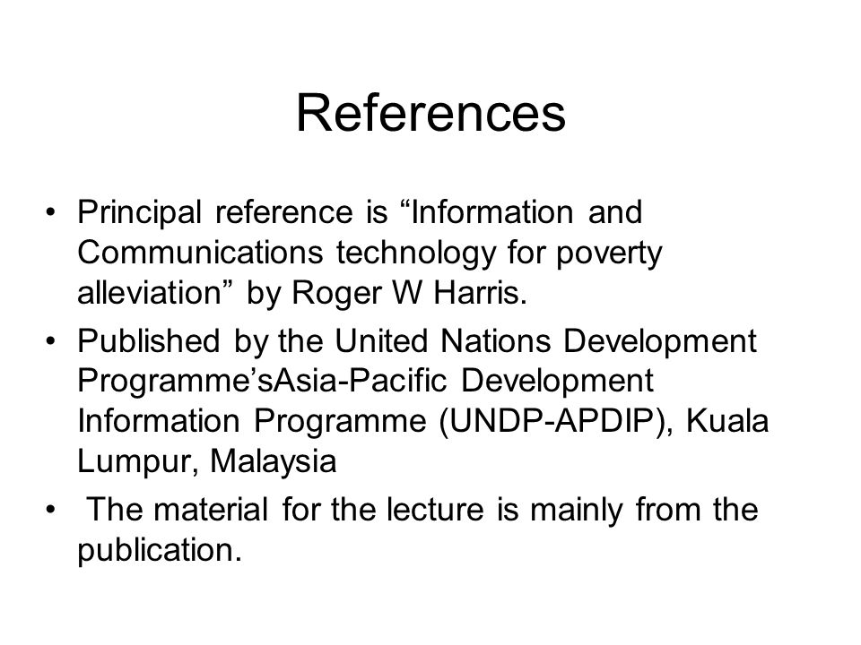 References Principal reference is Information and Communications technology for poverty alleviation by Roger W Harris. Published by the United Nations