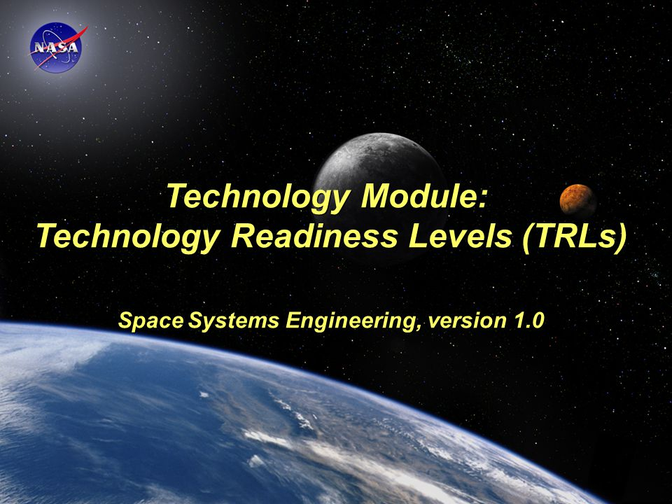 Space Systems Engineering: Technology Module Technology Module: Technology Readiness Levels (TRLs) Space Systems Engineering, version 1.0