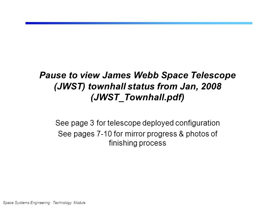 Space Systems Engineering: Technology Module Pause to view James Webb Space Telescope (JWST) townhall status from Jan, 2008 (JWST_Townhall.pdf) See pa