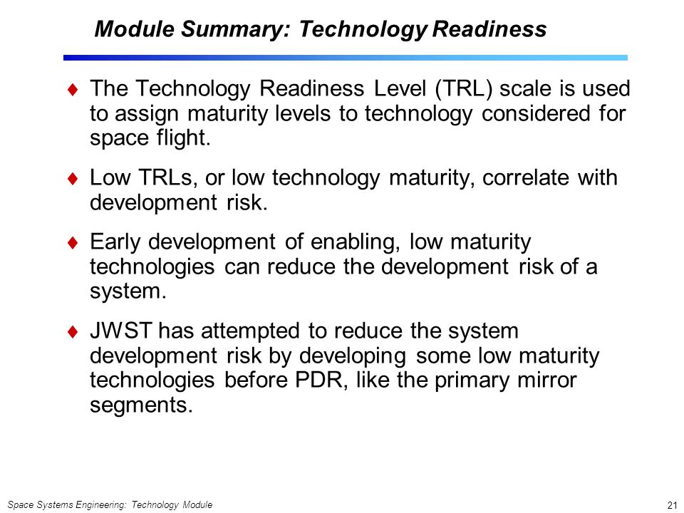 Space Systems Engineering: Technology Module 21 Module Summary: Technology Readiness The Technology Readiness Level (TRL) scale is used to assign maturity levels to technology considered for space flight.