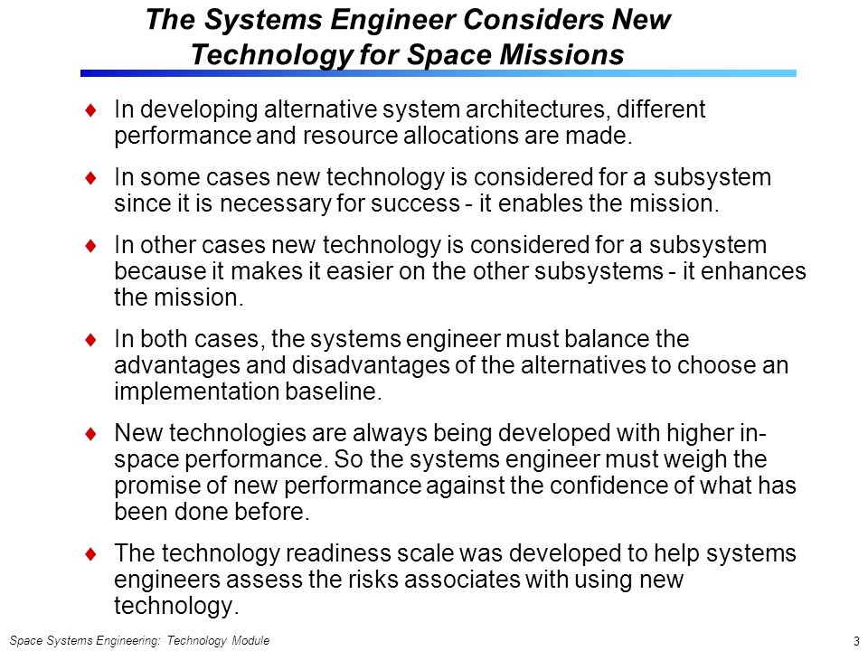 Space Systems Engineering: Technology Module 3 The Systems Engineer Considers New Technology for Space Missions In developing alternative system architectures, different performance and resource allocations are made.