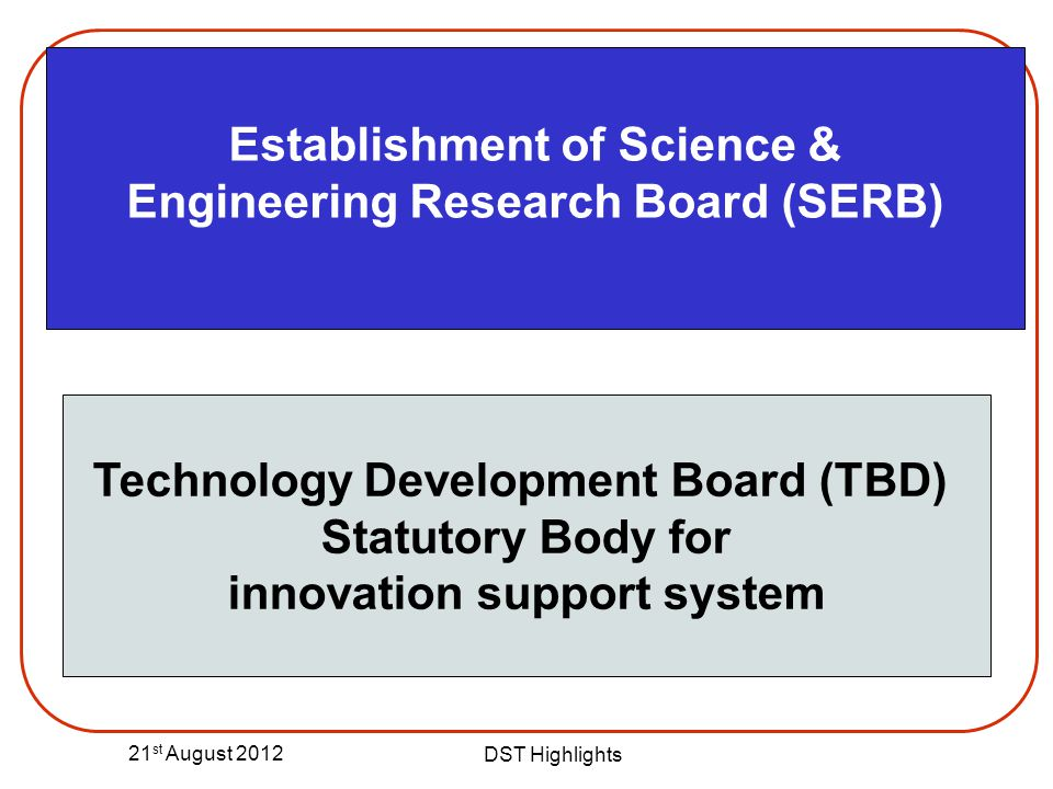 21 st August 2012 DST Highlights Establishment of Science & Engineering Research Board (SERB) Technology Development Board (TBD) Statutory Body for in