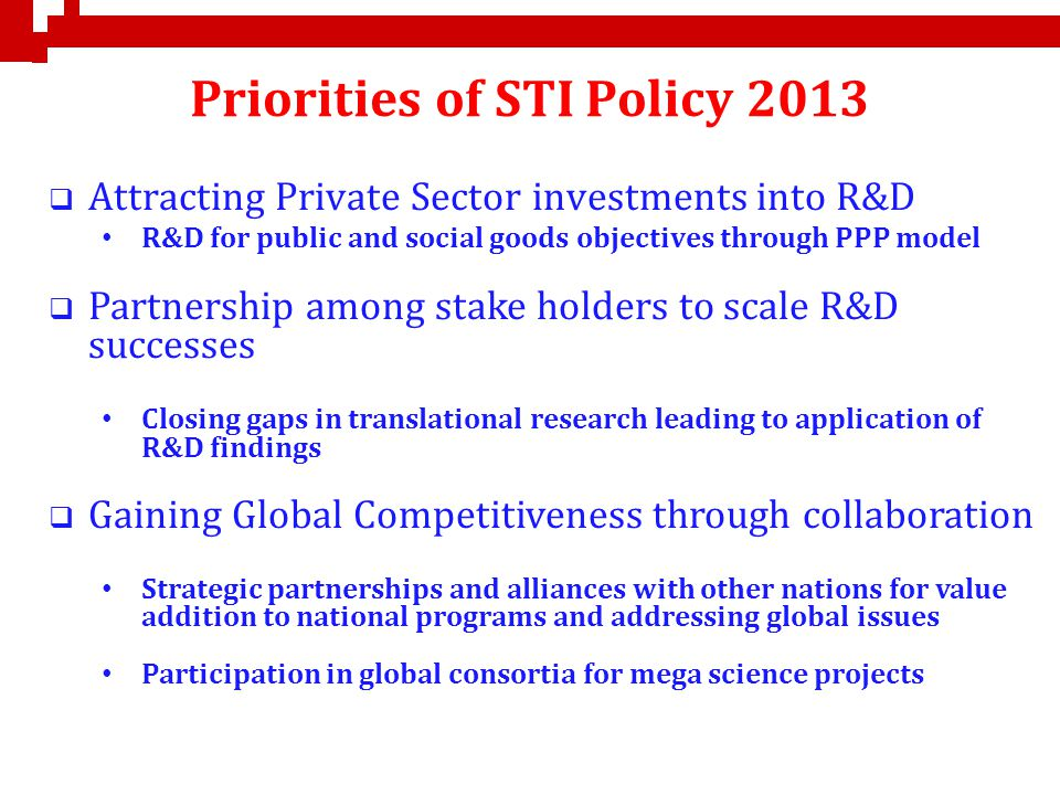 Priorities of STI Policy 2013 Attracting Private Sector investments into R&D R&D for public and social goods objectives through PPP model Partnership