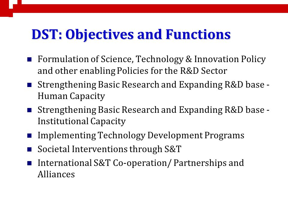 DST: Objectives and Functions Formulation of Science, Technology & Innovation Policy and other enabling Policies for the R&D Sector Strengthening Basi