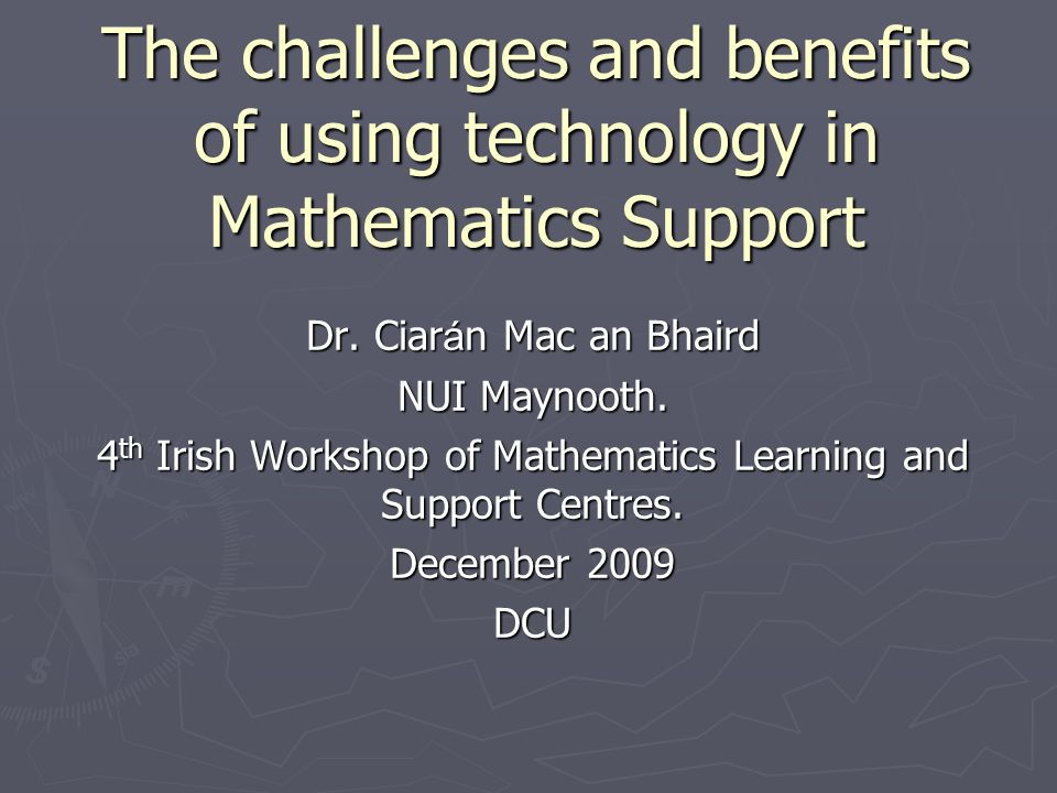 The challenges and benefits of using technology in Mathematics Support Dr. Ciar á n Mac an Bhaird NUI Maynooth. 4 th Irish Workshop of Mathematics Lea