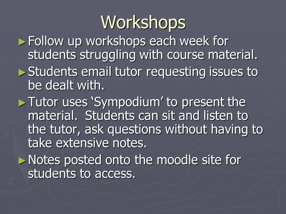 Workshops Follow up workshops each week for students struggling with course material. Follow up workshops each week for students struggling with cours