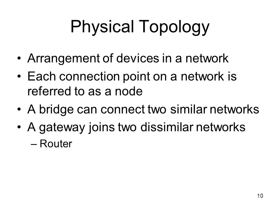 10 Physical Topology Arrangement of devices in a network Each connection point on a network is referred to as a node A bridge can connect two similar networks A gateway joins two dissimilar networks –Router