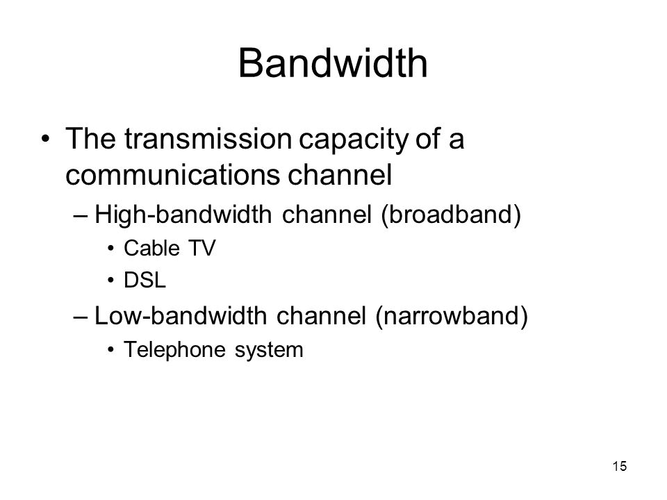 15 Bandwidth The transmission capacity of a communications channel –High-bandwidth channel (broadband) Cable TV DSL –Low-bandwidth channel (narrowband