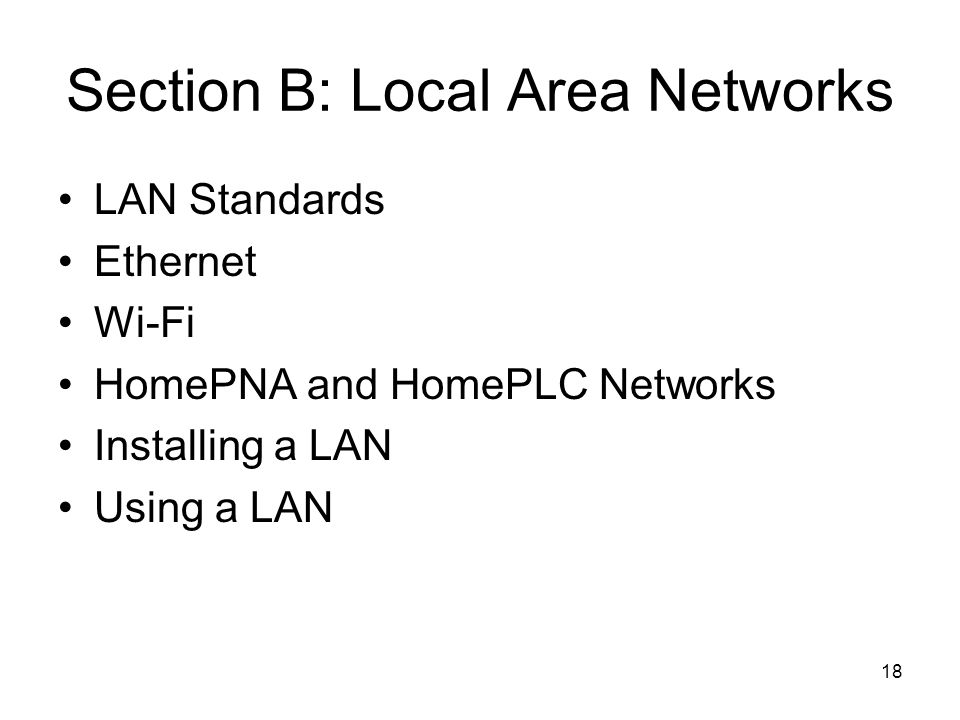 18 Section B: Local Area Networks LAN Standards Ethernet Wi-Fi HomePNA and HomePLC Networks Installing a LAN Using a LAN