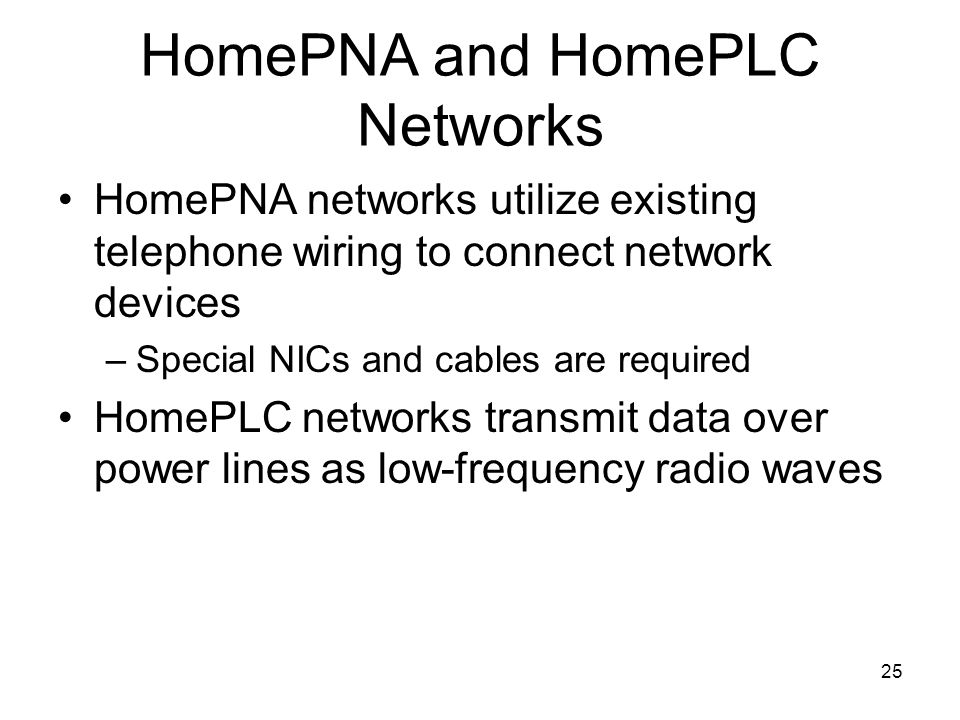 25 HomePNA and HomePLC Networks HomePNA networks utilize existing telephone wiring to connect network devices –Special NICs and cables are required HomePLC networks transmit data over power lines as low-frequency radio waves