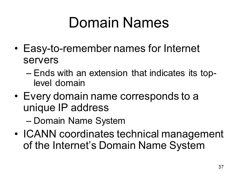 37 Domain Names Easy-to-remember names for Internet servers –Ends with an extension that indicates its top- level domain Every domain name corresponds to a unique IP address –Domain Name System ICANN coordinates technical management of the Internets Domain Name System
