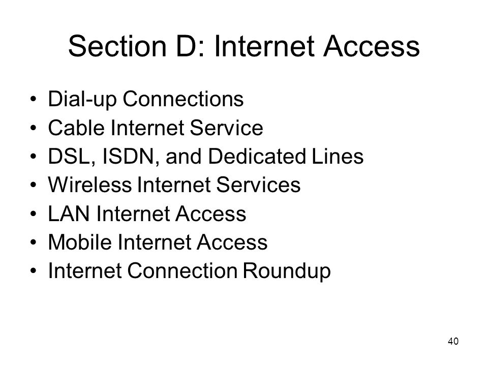 40 Section D: Internet Access Dial-up Connections Cable Internet Service DSL, ISDN, and Dedicated Lines Wireless Internet Services LAN Internet Access Mobile Internet Access Internet Connection Roundup