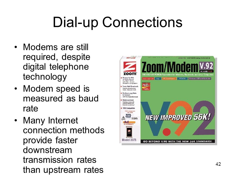 42 Dial-up Connections Modems are still required, despite digital telephone technology Modem speed is measured as baud rate Many Internet connection methods provide faster downstream transmission rates than upstream rates