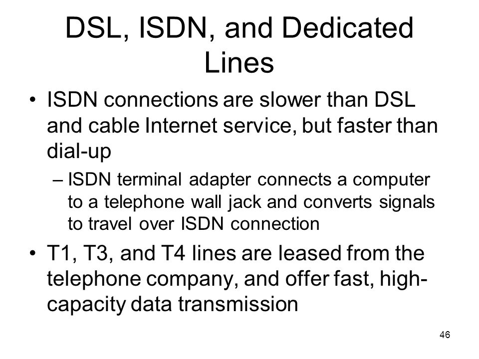 46 DSL, ISDN, and Dedicated Lines ISDN connections are slower than DSL and cable Internet service, but faster than dial-up –ISDN terminal adapter conn