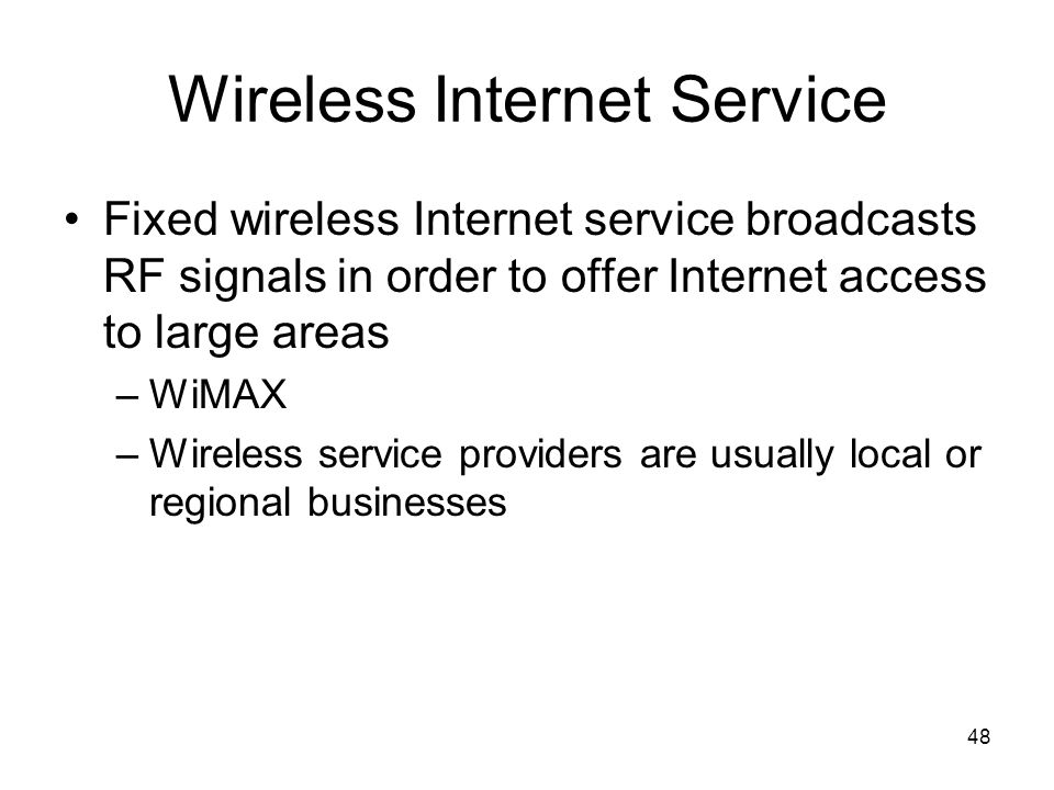 48 Wireless Internet Service Fixed wireless Internet service broadcasts RF signals in order to offer Internet access to large areas –WiMAX –Wireless service providers are usually local or regional businesses