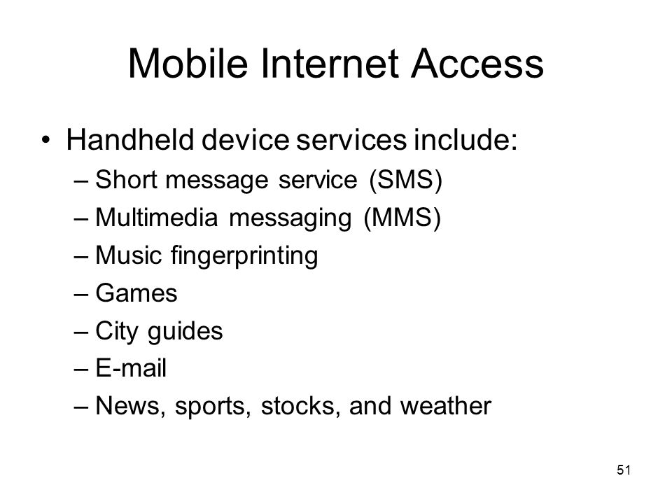 51 Mobile Internet Access Handheld device services include: –Short message service (SMS) –Multimedia messaging (MMS) –Music fingerprinting –Games –City guides – –News, sports, stocks, and weather