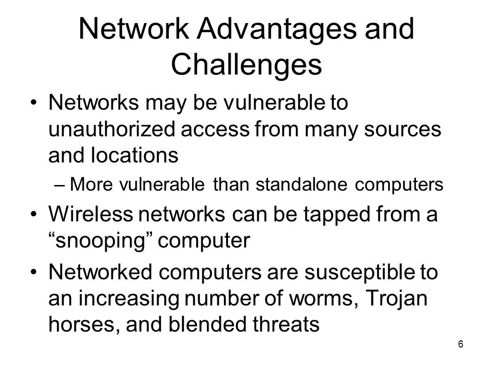 6 Network Advantages and Challenges Networks may be vulnerable to unauthorized access from many sources and locations –More vulnerable than standalone computers Wireless networks can be tapped from a snooping computer Networked computers are susceptible to an increasing number of worms, Trojan horses, and blended threats