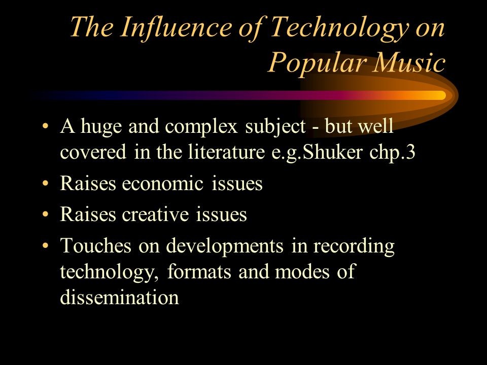 The Influence of Technology on Popular Music A huge and complex subject - but well covered in the literature e.g.Shuker chp.3 Raises economic issues Raises creative issues Touches on developments in recording technology, formats and modes of dissemination