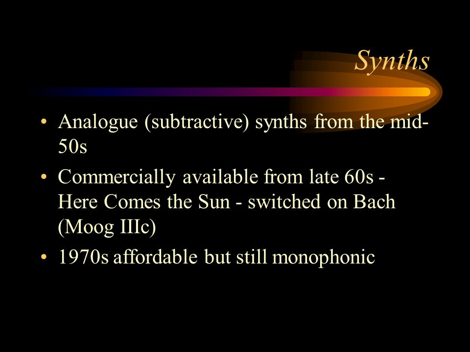 Synths Analogue (subtractive) synths from the mid- 50s Commercially available from late 60s - Here Comes the Sun - switched on Bach (Moog IIIc) 1970s affordable but still monophonic