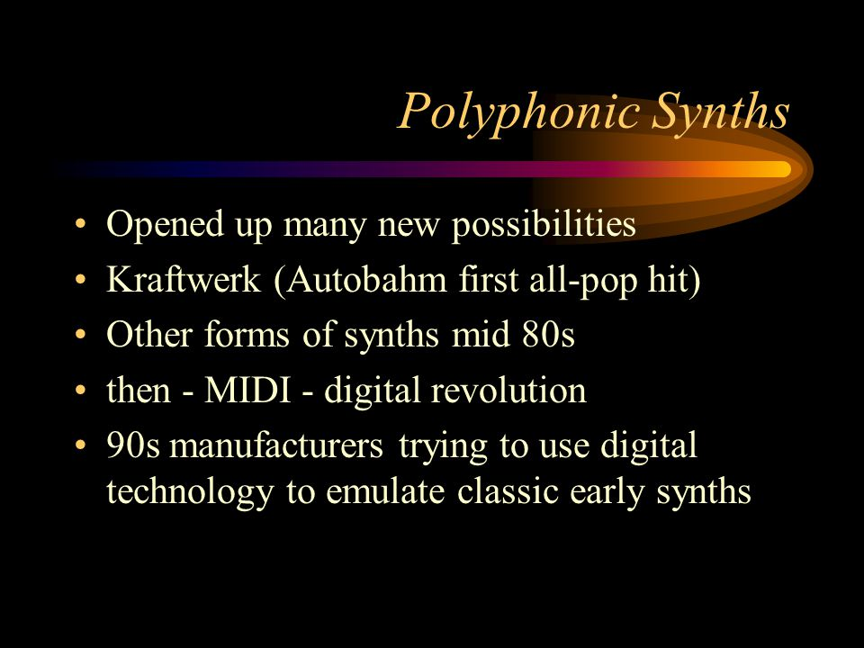 Polyphonic Synths Opened up many new possibilities Kraftwerk (Autobahm first all-pop hit) Other forms of synths mid 80s then - MIDI - digital revolution 90s manufacturers trying to use digital technology to emulate classic early synths