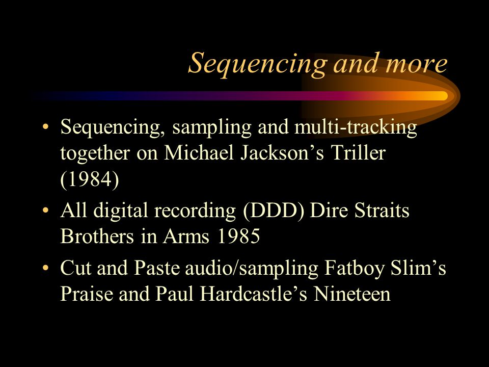 Sequencing and more Sequencing, sampling and multi-tracking together on Michael Jacksons Triller (1984) All digital recording (DDD) Dire Straits Brothers in Arms 1985 Cut and Paste audio/sampling Fatboy Slims Praise and Paul Hardcastles Nineteen