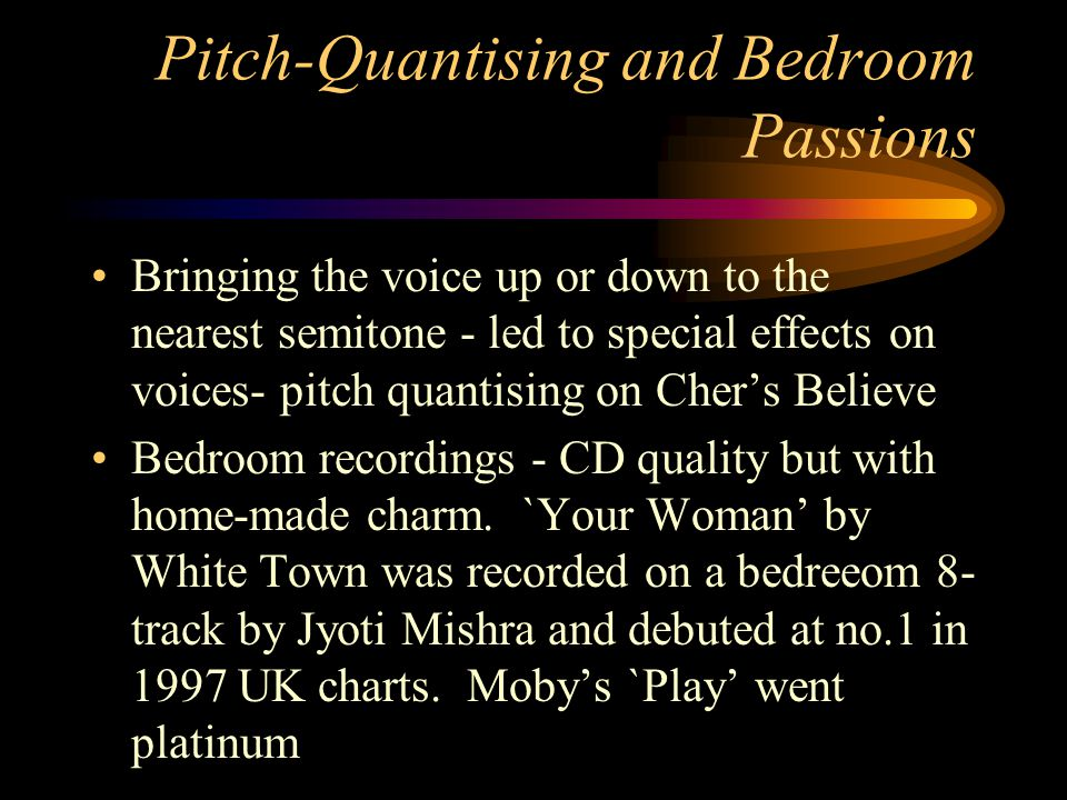 Pitch-Quantising and Bedroom Passions Bringing the voice up or down to the nearest semitone - led to special effects on voices- pitch quantising on Chers Believe Bedroom recordings - CD quality but with home-made charm.